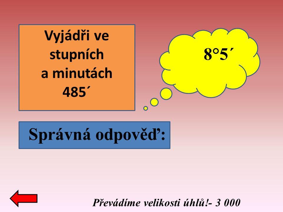 Převádíme velikosti úhlů!- 3 000 Správná odpověď: Vyjádři ve stupních a minutách 485´ 8°5´
