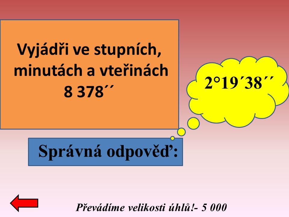 Převádíme velikosti úhlů!- 5 000 Správná odpověď: Vyjádři ve stupních, minutách a vteřinách 8 378´´ 2°19´38´´