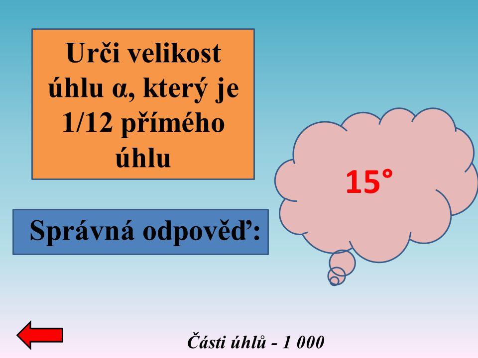 Části úhlů - 1 000 Urči velikost úhlu α, který je 1/12 přímého úhlu Správná odpověď: 15°