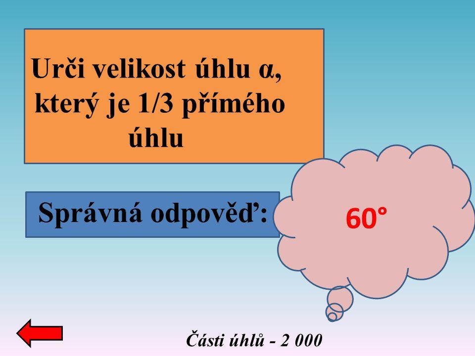 Správná odpověď: Části úhlů - 2 000 Urči velikost úhlu α, který je 1/3 přímého úhlu 60°