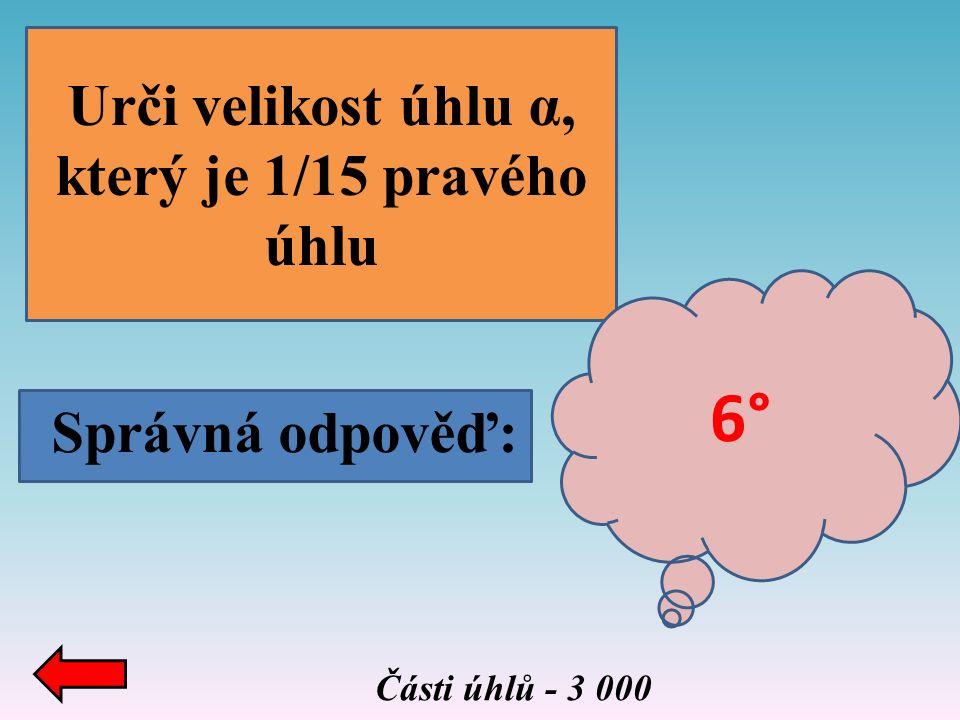 Správná odpověď: Urči velikost úhlu α, který je 1/15 pravého úhlu Části úhlů - 3 000 6°