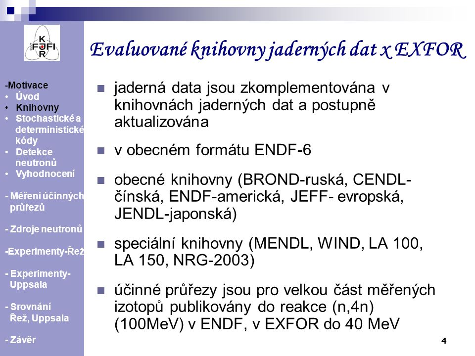 5 Stochastické kódy MCNP a MCNPX MCNP umožňuje modelovat transport neutronů (fotonů a elektronů) od 10 -11 MeV až do 20 MeV MCNPX-spojuje a zlepšuje možnosti MCNP, který je přednostně určen pro nižší energie a kódu LAHET, vhodného pro popis spalačních reakcí LAHET umožňuje modelovat spalační reakce a transport nukleonů, pionů, mionů s energií E≥20 MeV Další kódy založené na matematické metodě Monte Carlo: FLUKA, HETC, NUCLEUS, SHIELD, NMTC, GEM, JAM - Motivace Úvod Knihovny Stochastické a deterministické kódy Detekce neutronů Vyhodnocení - Měření účinných průřezů - Zdroje neutronů - Experimenty-Řež - Experimenty- Uppsala - Srovnání Řež, Uppsala - Závěr