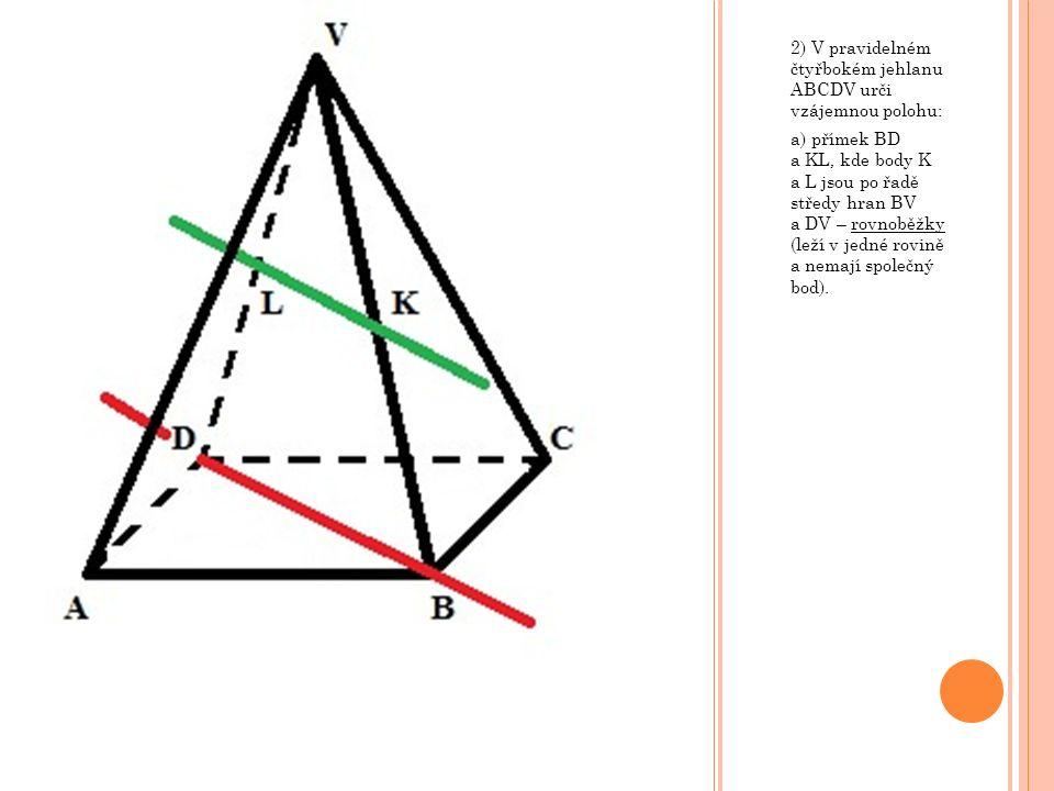 2) V pravidelném čtyřbokém jehlanu ABCDV urči vzájemnou polohu: a) přímek BD a KL, kde body K a L jsou po řadě středy hran BV a DV – rovnoběžky (leží