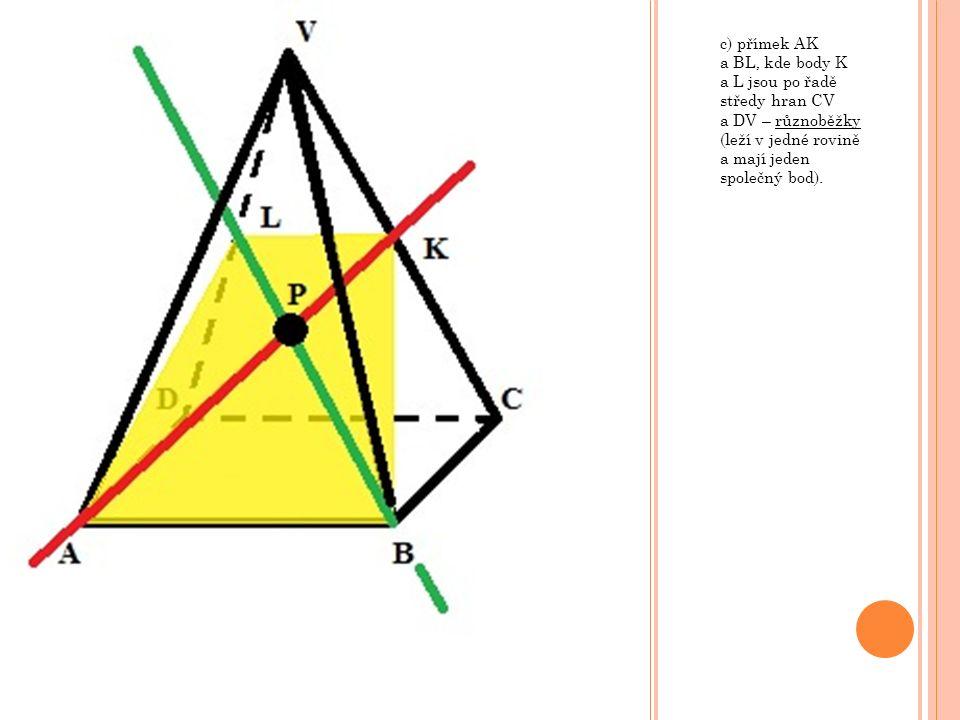 c) přímek AK a BL, kde body K a L jsou po řadě středy hran CV a DV – různoběžky (leží v jedné rovině a mají jeden společný bod).