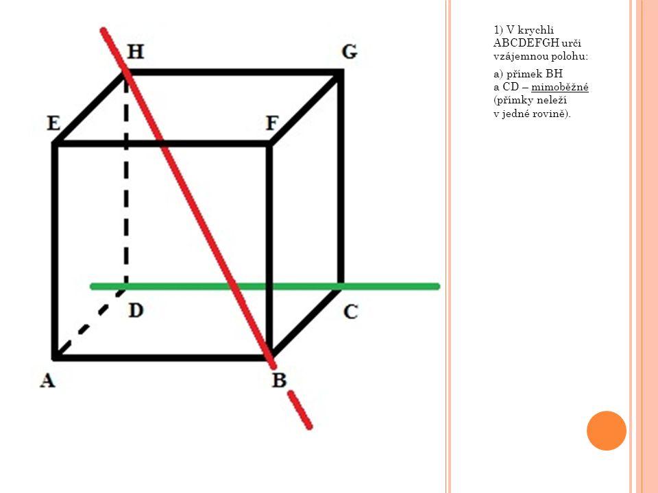 1) V krychli ABCDEFGH urči vzájemnou polohu: a) přímek BH a CD – mimoběžné (přímky neleží v jedné rovině).