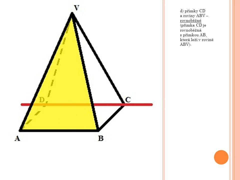 d) přímky CD a roviny ABV – rovnoběžné (přímka CD je rovnoběžná s přímkou AB, která leží v rovině ABV).