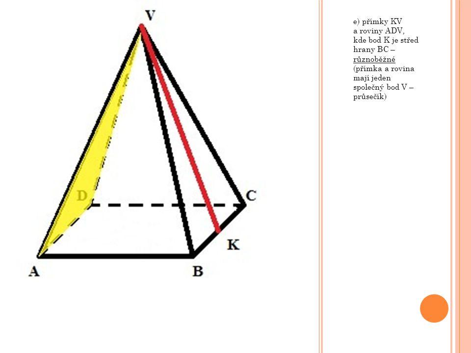e) přímky KV a roviny ADV, kde bod K je střed hrany BC – různoběžné (přímka a rovina mají jeden společný bod V – průsečík)