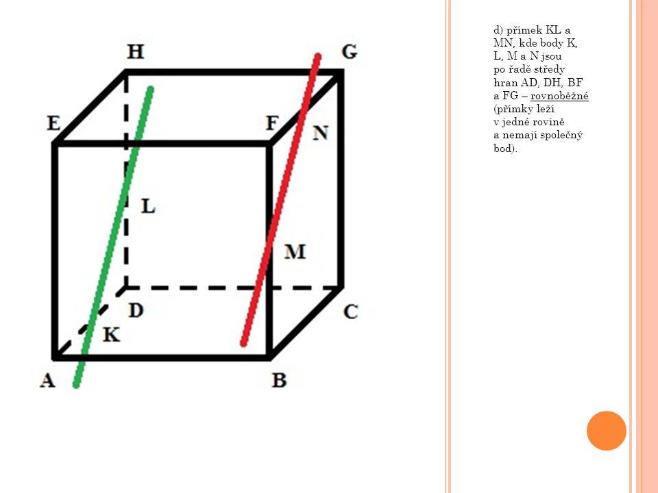 d) přímek KL a MN, kde body K, L, M a N jsou po řadě středy hran AD, DH, BF a FG – rovnoběžné (přímky leží v jedné rovině a nemají společný bod).
