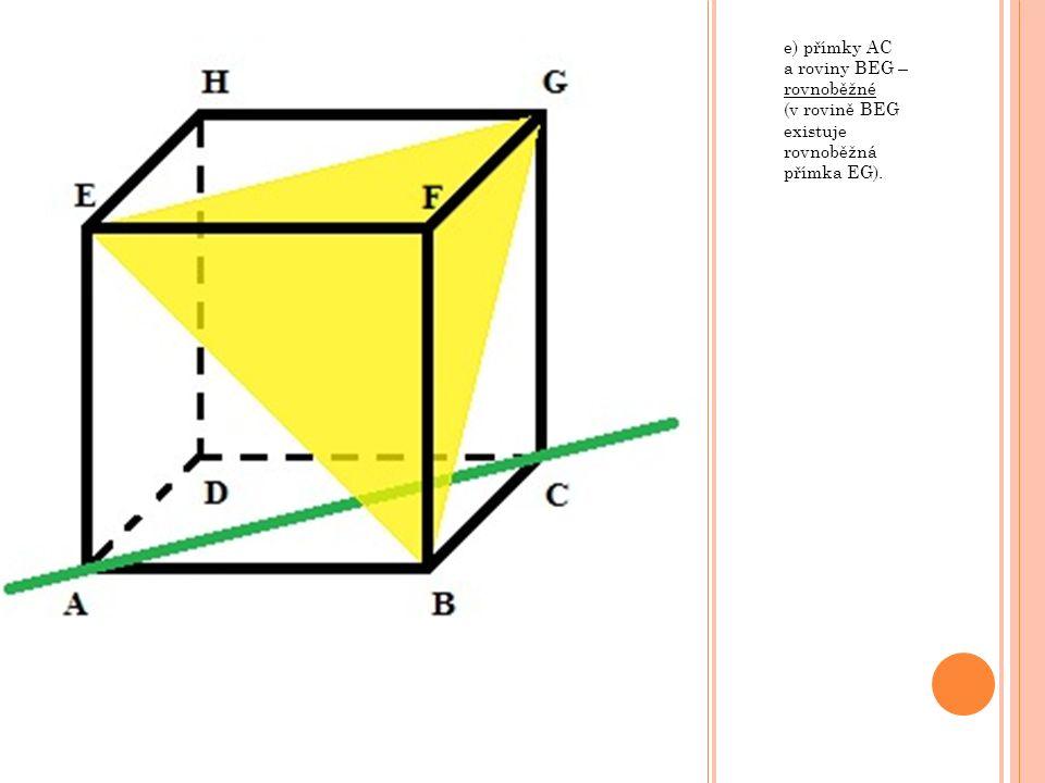 e) přímky AC a roviny BEG – rovnoběžné (v rovině BEG existuje rovnoběžná přímka EG).