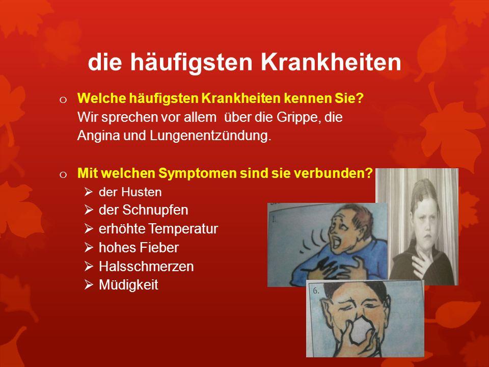 die häufigsten Krankheiten o Welche häufigsten Krankheiten kennen Sie? Wir sprechen vor allem über die Grippe, die Angina und Lungenentzündung. o Mit