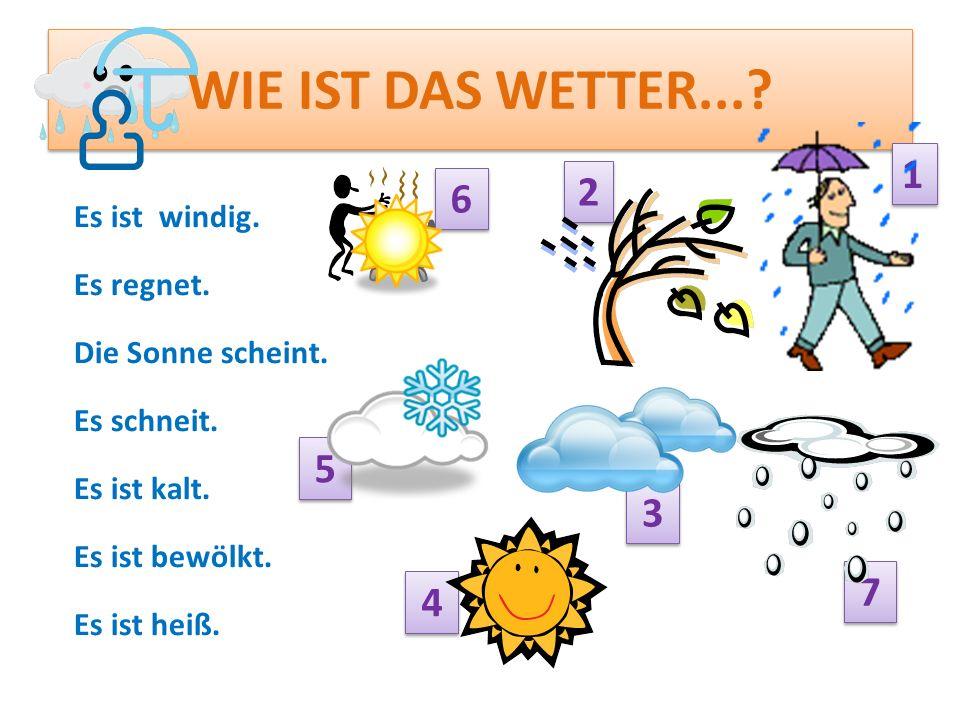 WIE IST DAS WETTER...? Es ist windig. Es regnet. Die Sonne scheint. Es schneit. Es ist kalt. Es ist bewölkt. Es ist heiß. 2 2 1 1 7 7 4 4 3 3 5 5 6 6
