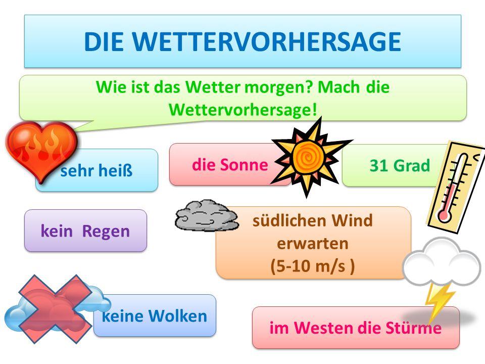 DIE WETTERVORHERSAGE sehr heiß die Sonne 31 Grad kein Regen südlichen Wind erwarten (5-10 m/s ) südlichen Wind erwarten (5-10 m/s ) keine Wolken im Westen die Stürme Wie ist das Wetter morgen.