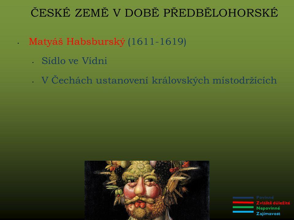 Povinné Zvláště důležité Nepovinné Zajímavost ČESKÉ ZEMĚ V DOBĚ PŘEDBĚLOHORSKÉ Matyáš Habsburský (1611-1619) Sídlo ve Vídni V Čechách ustanovení královských místodržících