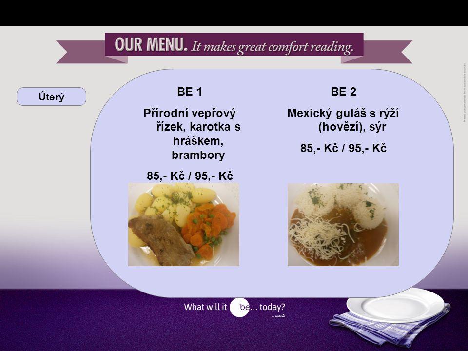 Úterý BE 1 Přírodní vepřový řízek, karotka s hráškem, brambory 85,- Kč / 95,- Kč BE 2 Mexický guláš s rýží (hovězí), sýr 85,- Kč / 95,- Kč