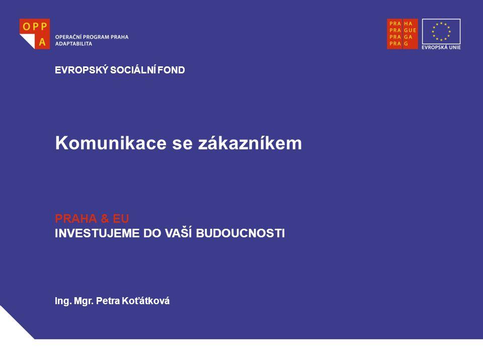 Komunikace se zákazníkem EVROPSKÝ SOCIÁLNÍ FOND PRAHA & EU INVESTUJEME DO VAŠÍ BUDOUCNOSTI Ing. Mgr. Petra Koťátková
