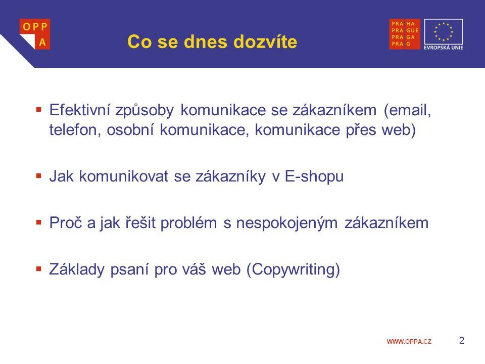 WWW.OPPA.CZ Co se dnes dozvíte  Efektivní způsoby komunikace se zákazníkem (email, telefon, osobní komunikace, komunikace přes web)  Jak komunikovat se zákazníky v E-shopu  Proč a jak řešit problém s nespokojeným zákazníkem  Základy psaní pro váš web (Copywriting) 2