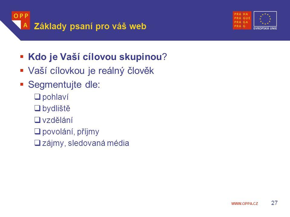 WWW.OPPA.CZ Základy psaní pro váš web  Kdo je Vaší cílovou skupinou?  Vaší cílovkou je reálný člověk  Segmentujte dle:  pohlaví  bydliště  vzděl