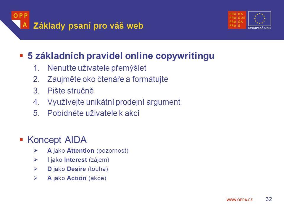 WWW.OPPA.CZ Základy psaní pro váš web  5 základních pravidel online copywritingu 1.Nenuťte uživatele přemýšlet 2.Zaujměte oko čtenáře a formátujte 3.Pište stručně 4.Využívejte unikátní prodejní argument 5.Pobídněte uživatele k akci  Koncept AIDA  A jako Attention (pozornost)  I jako Interest (zájem)  D jako Desire (touha)  A jako Action (akce) 32