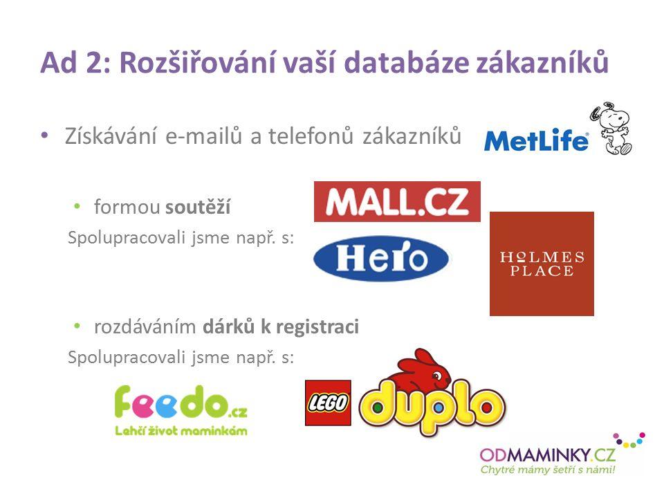 Ad 2: Rozšiřování vaší databáze zákazníků Získávání e-mailů a telefonů zákazníků formou soutěží Spolupracovali jsme např.