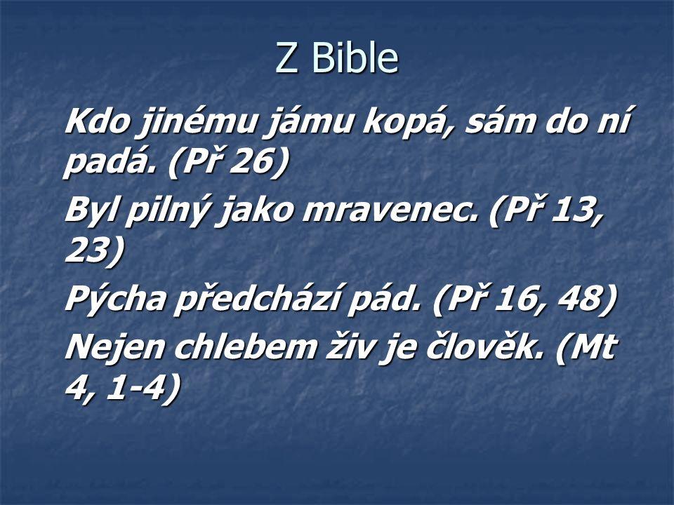 Z Bible Kdo jinému jámu kopá, sám do ní padá. (Př 26) Byl pilný jako mravenec. (Př 13, 23) Pýcha předchází pád. (Př 16, 48) Nejen chlebem živ je člově