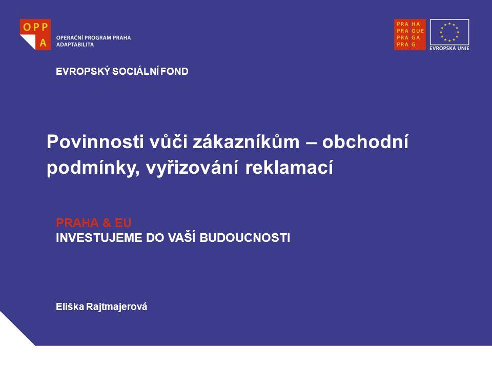 Povinnosti vůči zákazníkům – obchodní podmínky, vyřizování reklamací EVROPSKÝ SOCIÁLNÍ FOND PRAHA & EU INVESTUJEME DO VAŠÍ BUDOUCNOSTI Eliška Rajtmaje