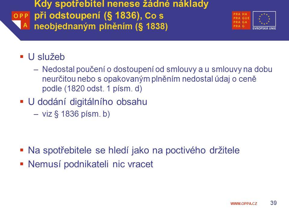 WWW.OPPA.CZ Kdy spotřebitel nenese žádné náklady při odstoupení (§ 1836), Co s neobjednaným plněním (§ 1838)  U služeb –Nedostal poučení o dostoupení