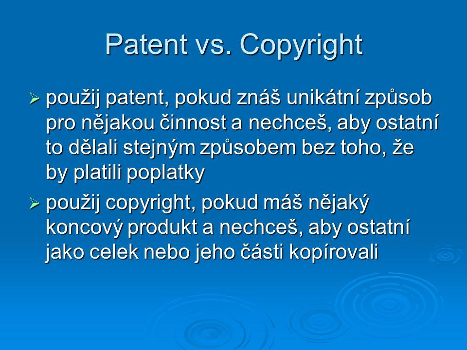 Patent vs. Copyright  použij patent, pokud znáš unikátní způsob pro nějakou činnost a nechceš, aby ostatní to dělali stejným způsobem bez toho, že by
