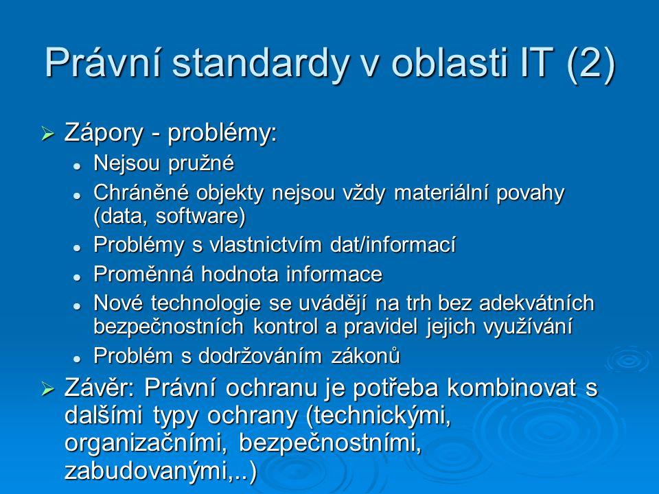 Právní standardy v oblasti IT (2)  Zápory - problémy: Nejsou pružné Nejsou pružné Chráněné objekty nejsou vždy materiální povahy (data, software) Chr