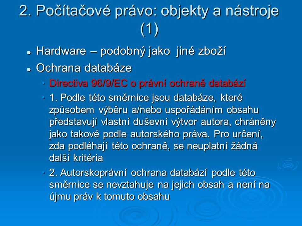 2. Počítačové právo: objekty a nástroje (1) Hardware – podobný jako jiné zboží Hardware – podobný jako jiné zboží Ochrana databáze Ochrana databáze Di