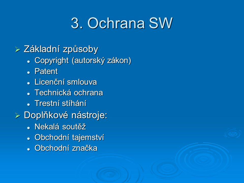 3. Ochrana SW  Základní způsoby Copyright (autorský zákon) Copyright (autorský zákon) Patent Patent Licenční smlouva Licenční smlouva Technická ochra