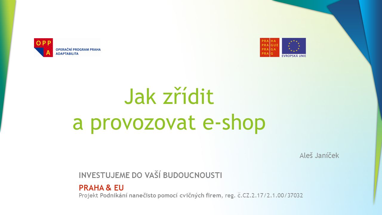 Jak zřídit a provozovat e-shop INVESTUJEME DO VAŠÍ BUDOUCNOUSTI PRAHA & EU Projekt Podnikání nanečisto pomocí cvičných firem, reg. č.CZ.2.17/2.1.00/37