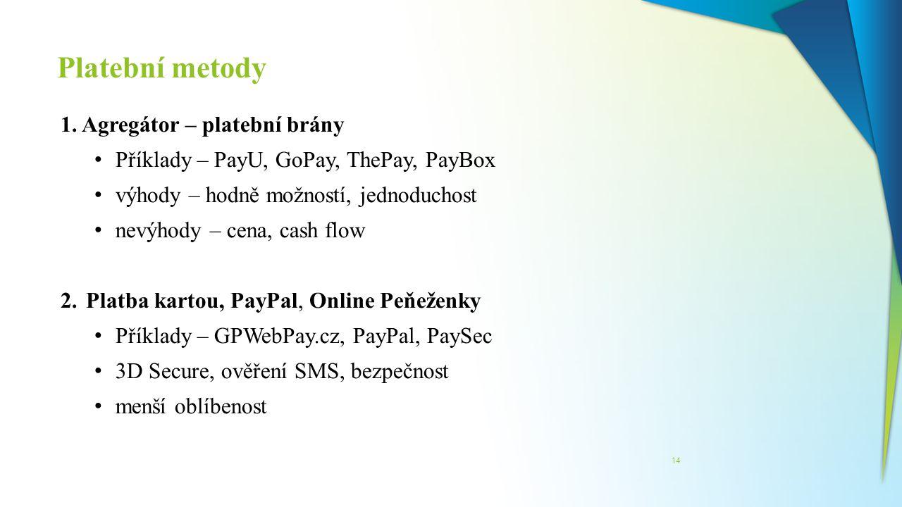 Platební metody 14 1. Agregátor – platební brány Příklady – PayU, GoPay, ThePay, PayBox výhody – hodně možností, jednoduchost nevýhody – cena, cash fl