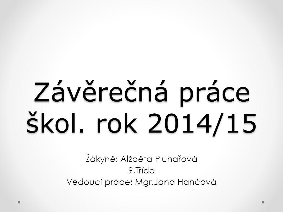Závěrečná práce škol. rok 2014/15 Žákyně: Alžběta Pluhařová 9.Třída Vedoucí práce: Mgr.Jana Hančová