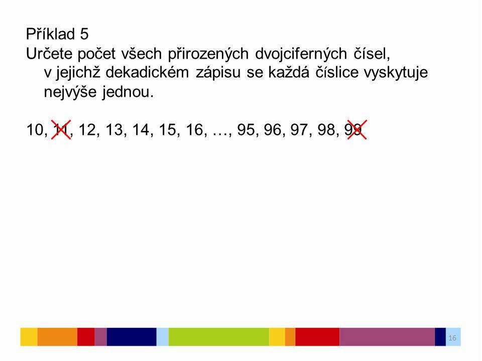 16 Příklad 5 Určete počet všech přirozených dvojciferných čísel, v jejichž dekadickém zápisu se každá č í slice vyskytuje nejvýše jednou.