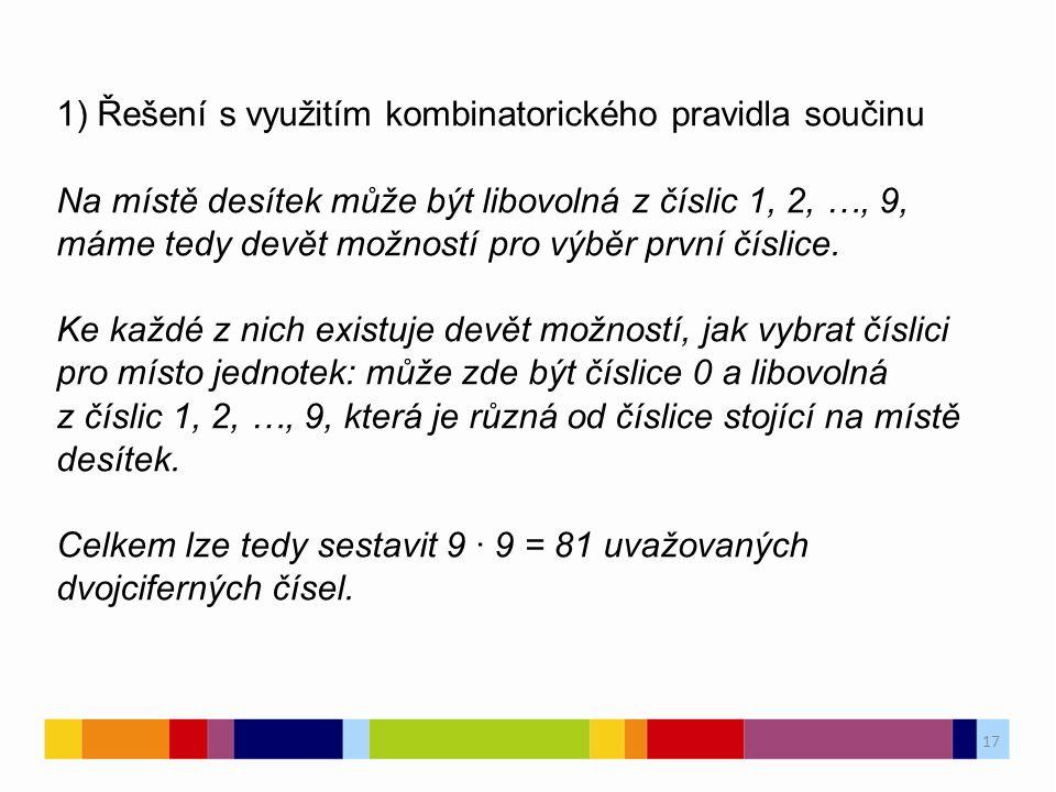 17 1) Řešení s využitím kombinatorického pravidla součinu Na místě desítek může být libovolná z číslic 1, 2, …, 9, máme tedy devět možností pro výběr první číslice.