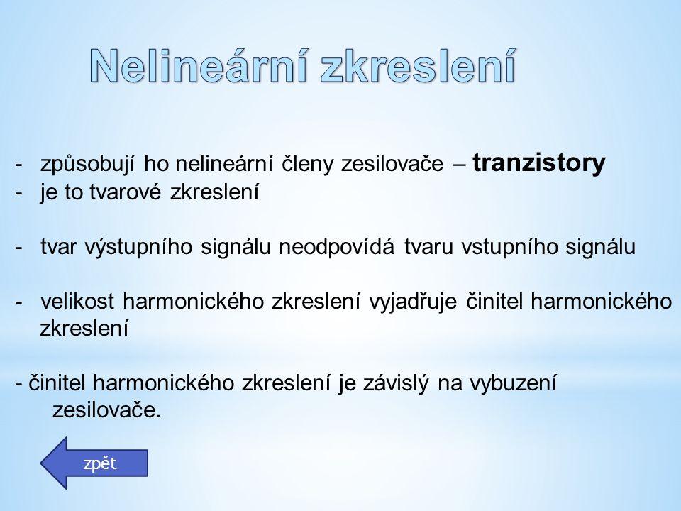 -způsobují ho nelineární členy zesilovače – tranzistory -je to tvarové zkreslení -tvar výstupního signálu neodpovídá tvaru vstupního signálu -velikost harmonického zkreslení vyjadřuje činitel harmonického zkreslení - činitel harmonického zkreslení je závislý na vybuzení zesilovače.