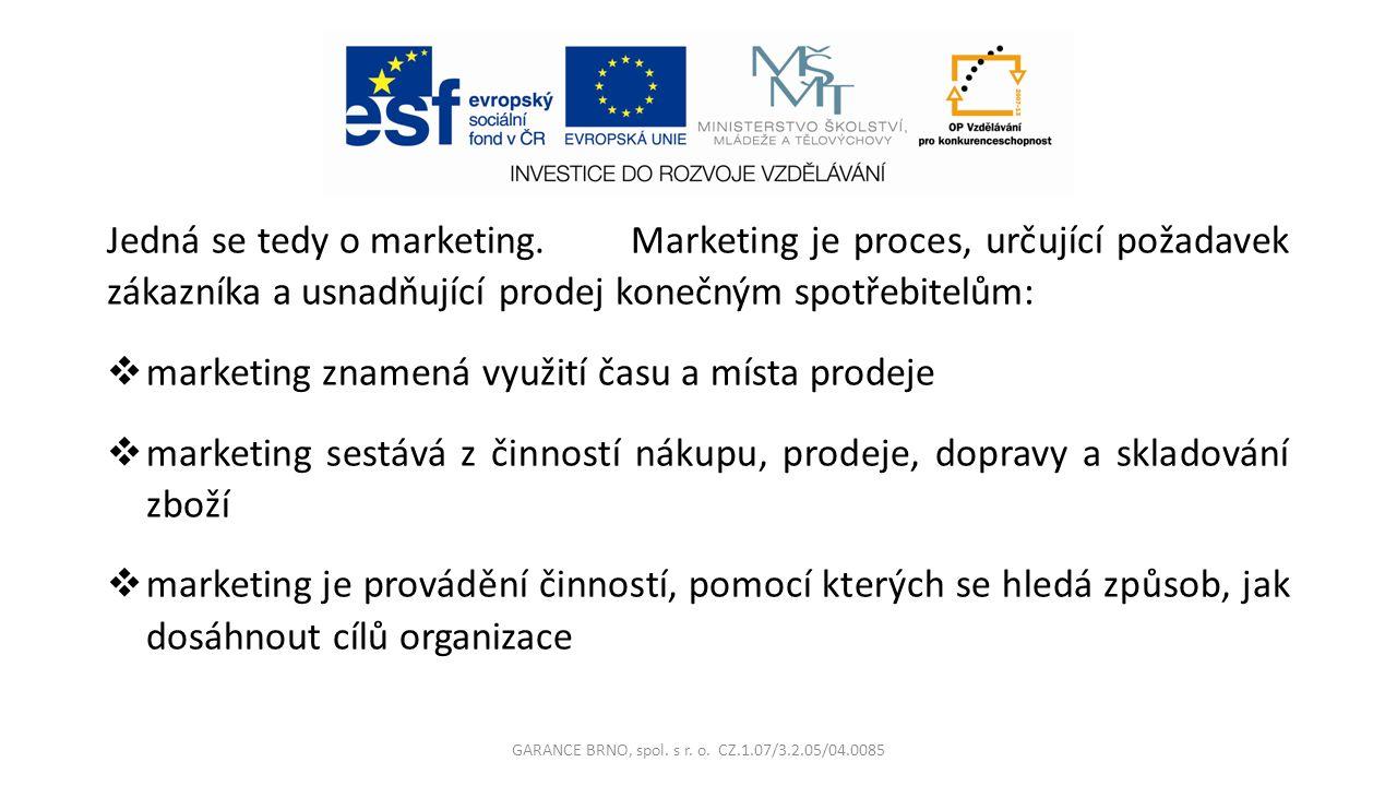Jedná se tedy o marketing.Marketing je proces, určující požadavek zákazníka a usnadňující prodej konečným spotřebitelům:  marketing znamená využití času a místa prodeje  marketing sestává z činností nákupu, prodeje, dopravy a skladování zboží  marketing je provádění činností, pomocí kterých se hledá způsob, jak dosáhnout cílů organizace GARANCE BRNO, spol.