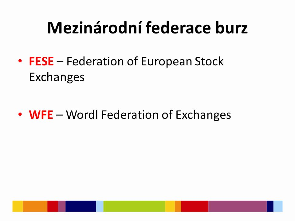 Mezinárodní federace burz FESE – Federation of European Stock Exchanges WFE – Wordl Federation of Exchanges