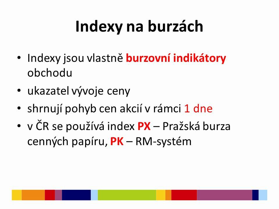 Indexy na burzách Indexy jsou vlastně burzovní indikátory obchodu ukazatel vývoje ceny shrnují pohyb cen akcií v rámci 1 dne v ČR se používá index PX – Pražská burza cenných papíru, PK – RM-systém