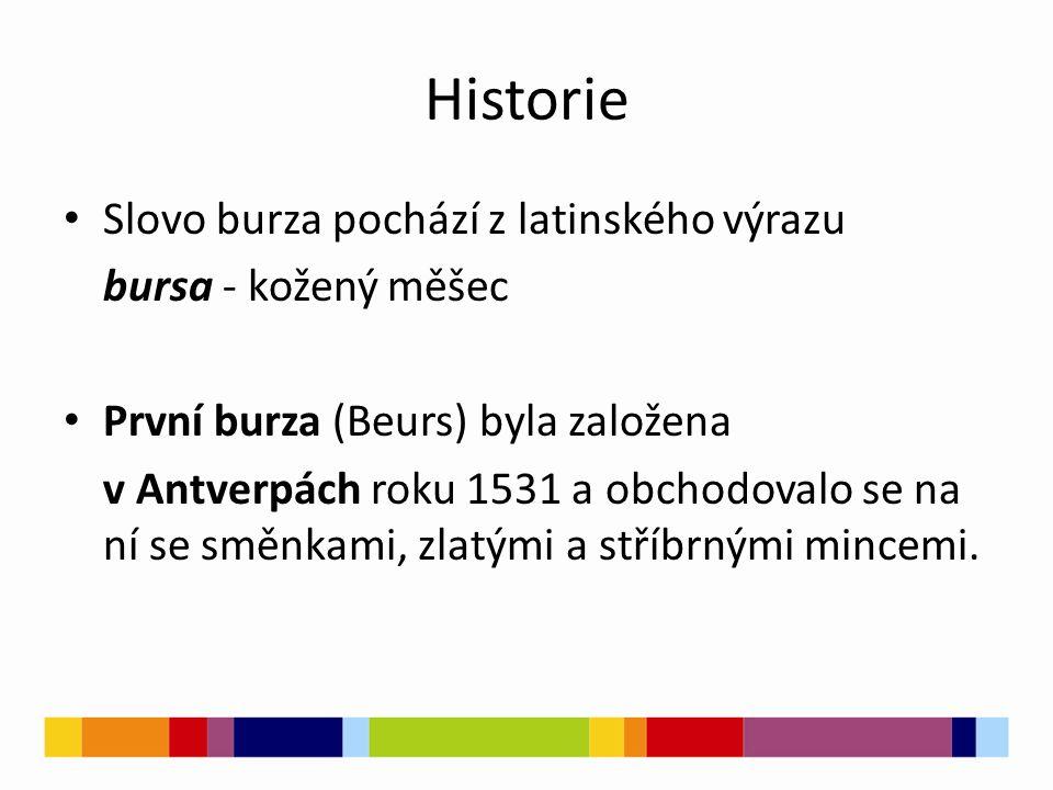 Historie Slovo burza pochází z latinského výrazu bursa - kožený měšec První burza (Beurs) byla založena v Antverpách roku 1531 a obchodovalo se na ní se směnkami, zlatými a stříbrnými mincemi.