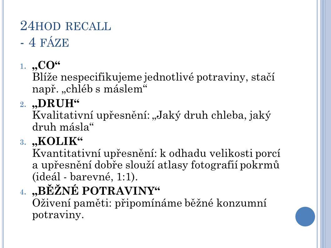 """24 HOD RECALL - 4 FÁZE 1. """"CO"""" Blíže nespecifikujeme jednotlivé potraviny, stačí např. """"chléb s máslem"""" 2. """"DRUH"""" Kvalitativní upřesnění: """"Jaký druh c"""