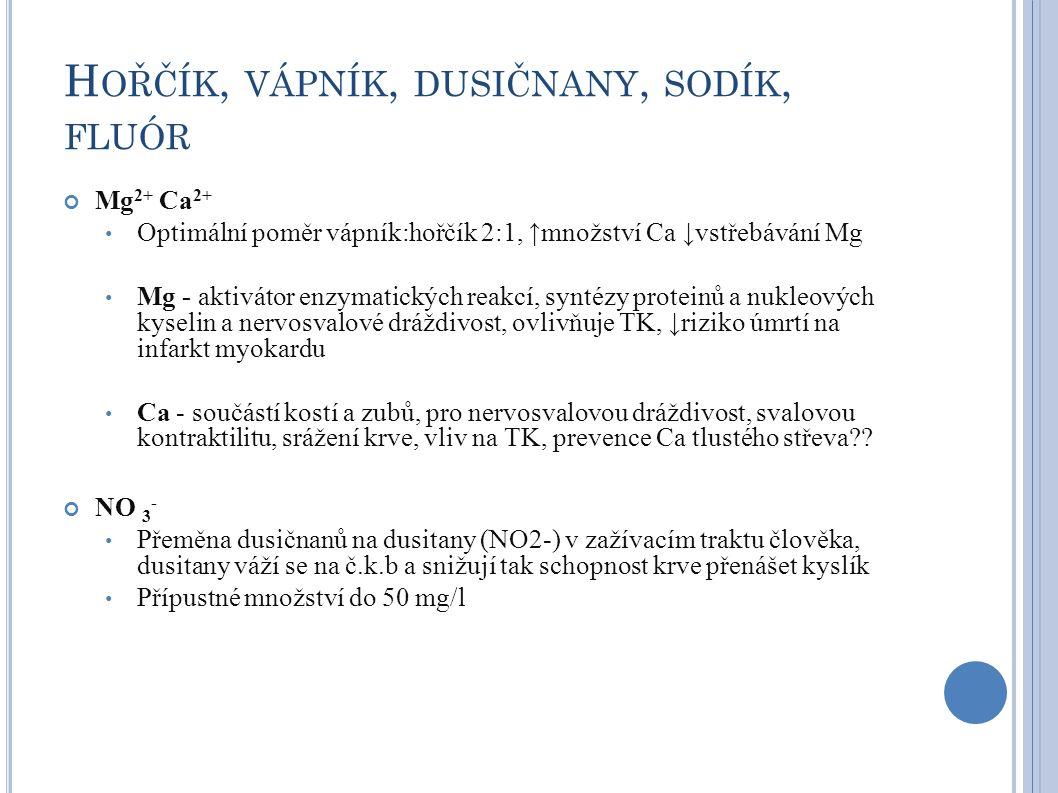 H OŘČÍK, VÁPNÍK, DUSIČNANY, SODÍK, FLUÓR Mg 2+ Ca 2+ Optimální poměr vápník:hořčík 2:1, ↑množství Ca ↓vstřebávání Mg Mg - aktivátor enzymatických reak