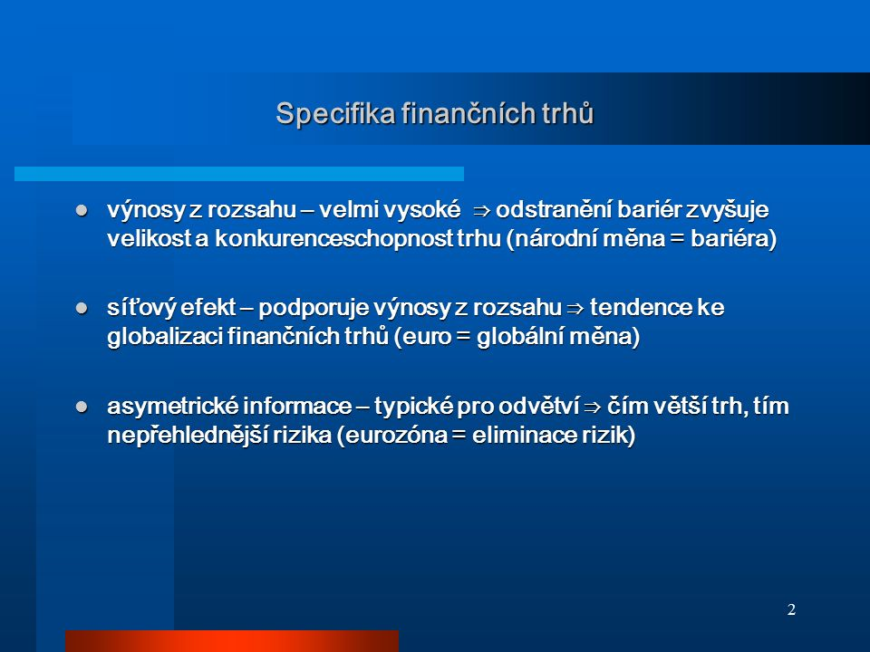 2 Specifika finančních trhů výnosy z rozsahu – velmi vysoké ⇒ odstranění bariér zvyšuje velikost a konkurenceschopnost trhu (národní měna = bariéra) v