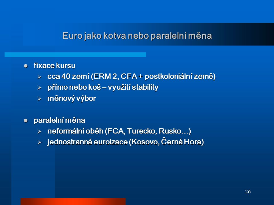 26 Euro jako kotva nebo paralelní měna fixace kursu fixace kursu  cca 40 zemí (ERM 2, CFA + postkoloniální země)  přímo nebo koš – využití stability