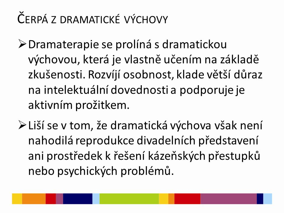  Dramaterapie se prolíná s dramatickou výchovou, která je vlastně učením na základě zkušenosti. Rozvíjí osobnost, klade větší důraz na intelektuální