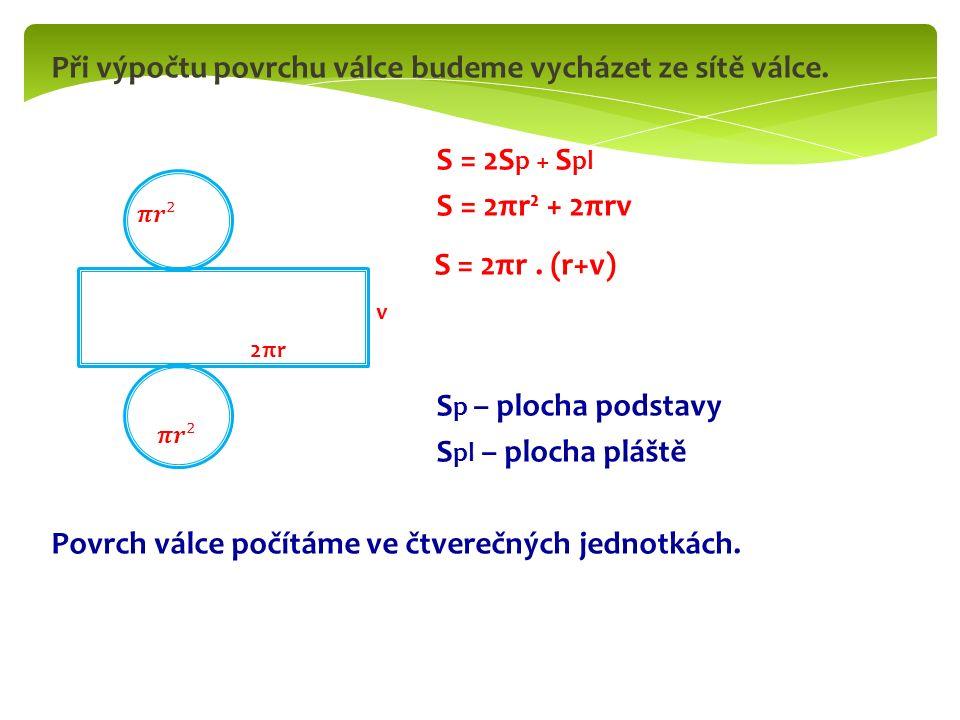 Při výpočtu povrchu válce budeme vycházet ze sítě válce. S = 2S p + S pl S = 2πr² + 2πrv S = 2πr. (r+v) S p – plocha podstavy S pl – plocha pláště Pov