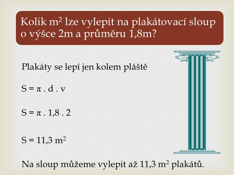 Kolik m 2 lze vylepit na plakátovací sloup o výšce 2m a průměru 1,8m? Plakáty se lepí jen kolem pláště S = π. d. v S = π. 1,8. 2 S = 11,3 m 2 Na sloup
