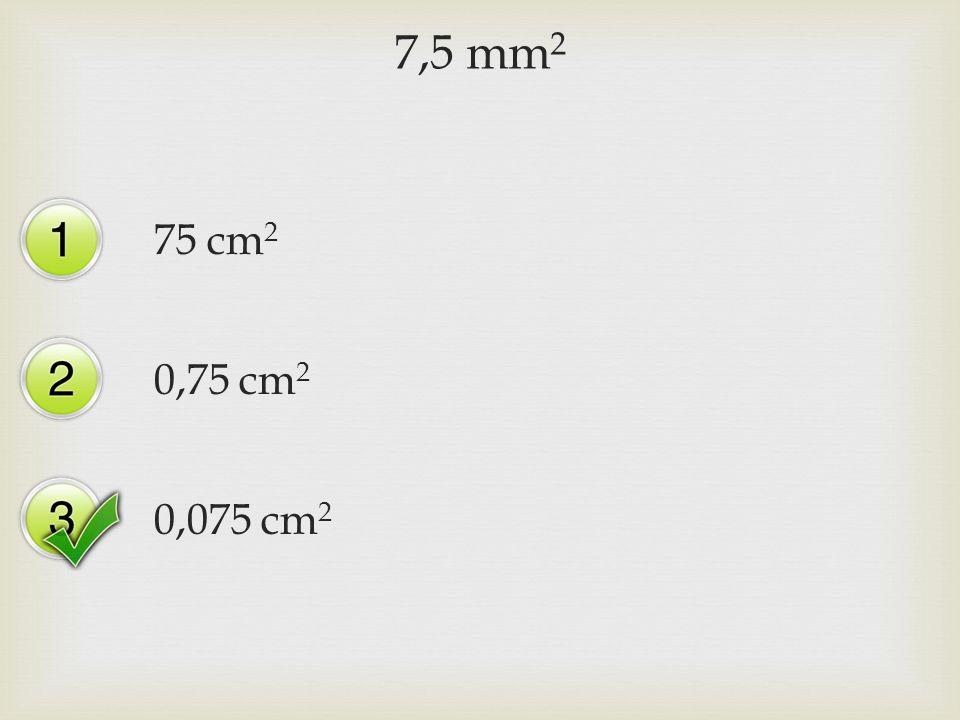 7,5 mm 2 75 cm 2 0,75 cm 2 0,075 cm 2