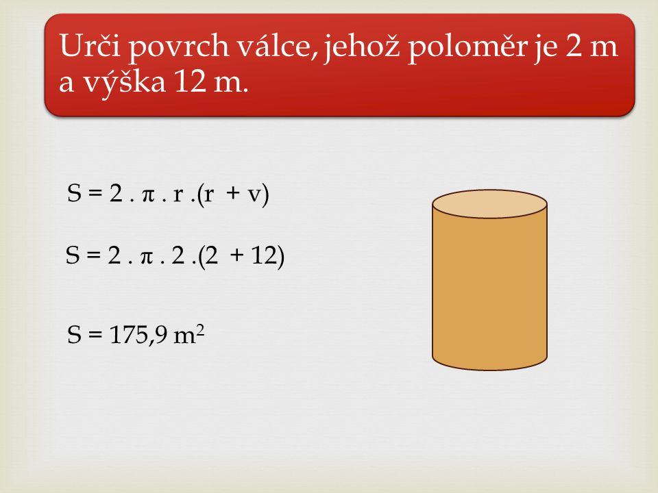 S = 2. π. r.(r + v) S = 2. π. 2.(2 + 12) Urči povrch válce, jehož poloměr je 2 m a výška 12 m. S = 175,9 m 2
