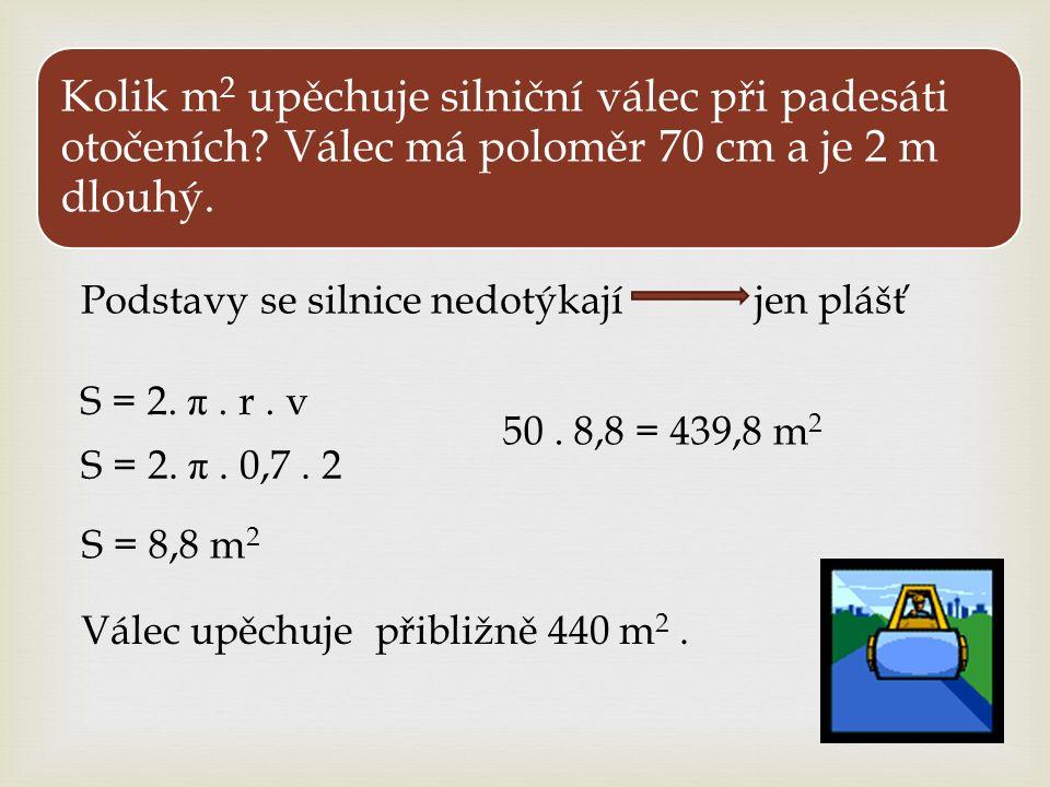 S = 2. π. r. v S = 2. π. 0,7. 2 Kolik m 2 upěchuje silniční válec při padesáti otočeních? Válec má poloměr 70 cm a je 2 m dlouhý. Válec upěchuje přibl